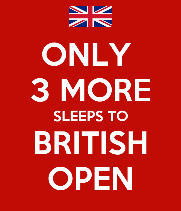 ONLY  3 MORE SLEEPS TO BRITISH OPEN