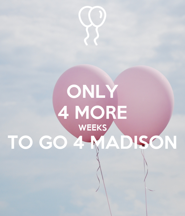 ONLY 4 MORE WEEKS TO GO 4 MADISON