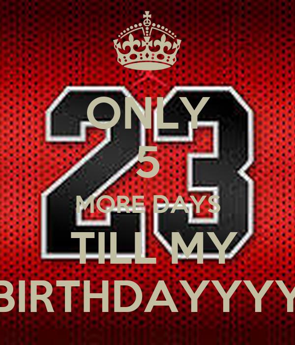 ONLY 5 MORE DAYS  TILL MY BIRTHDAYYYY
