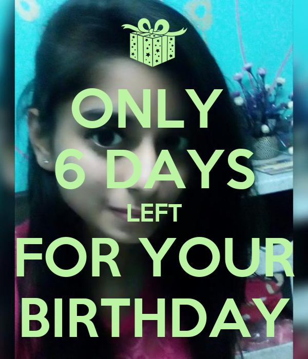 ONLY  6 DAYS LEFT FOR YOUR BIRTHDAY