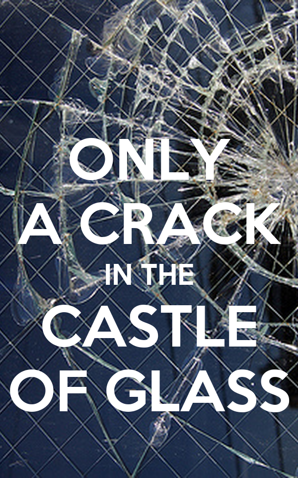 ONLY A CRACK IN THE CASTLE OF GLASS