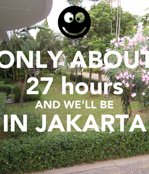 ONLY ABOUT 27 hours AND WE'LL BE IN JAKARTA