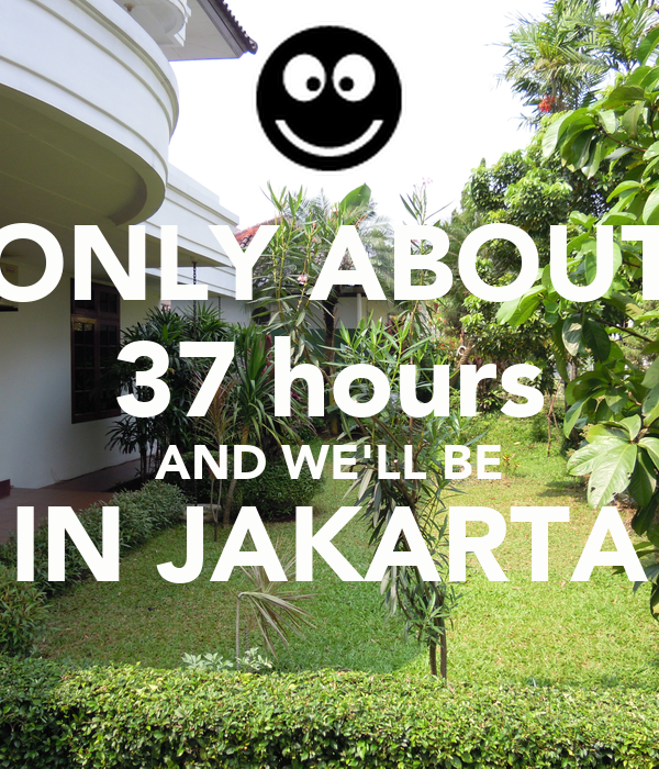 ONLY ABOUT 37 hours AND WE'LL BE IN JAKARTA
