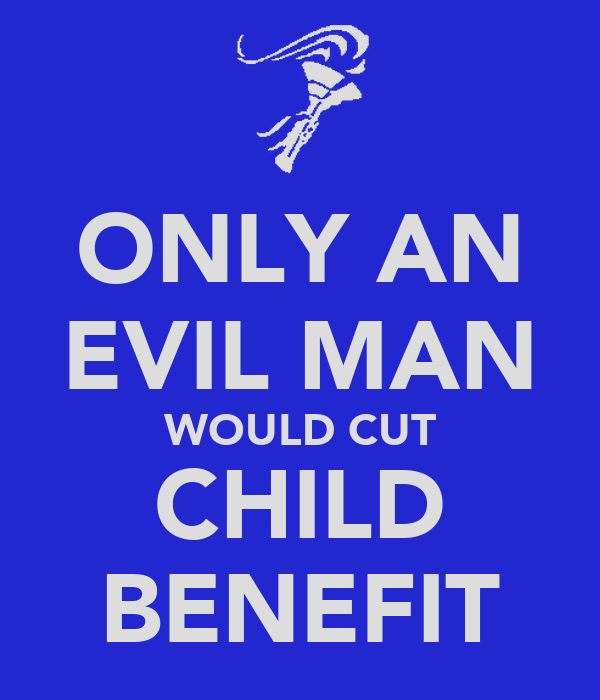 ONLY AN EVIL MAN WOULD CUT CHILD BENEFIT