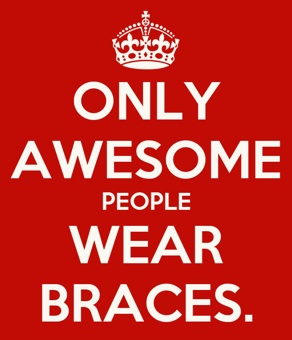 ONLY AWESOME PEOPLE WEAR BRACES.