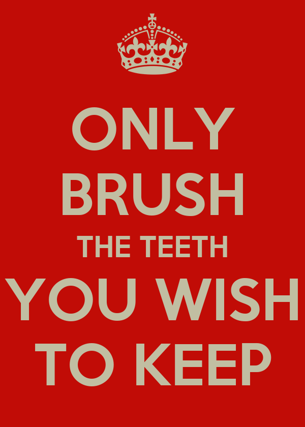 ONLY BRUSH THE TEETH YOU WISH TO KEEP