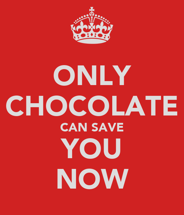 ONLY CHOCOLATE CAN SAVE YOU NOW