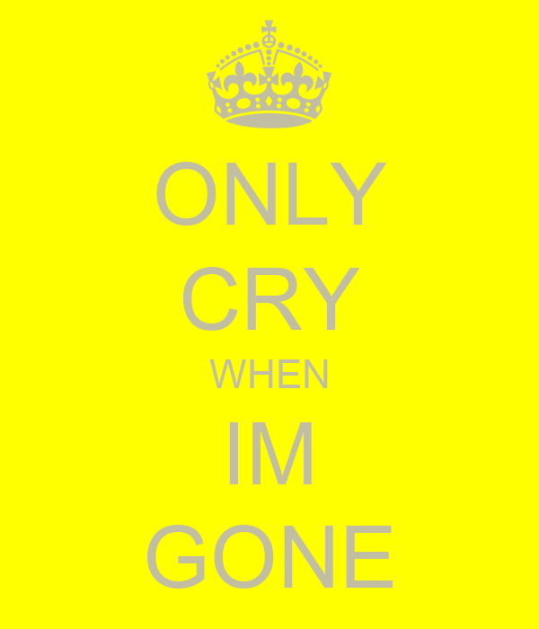 ONLY CRY WHEN IM GONE