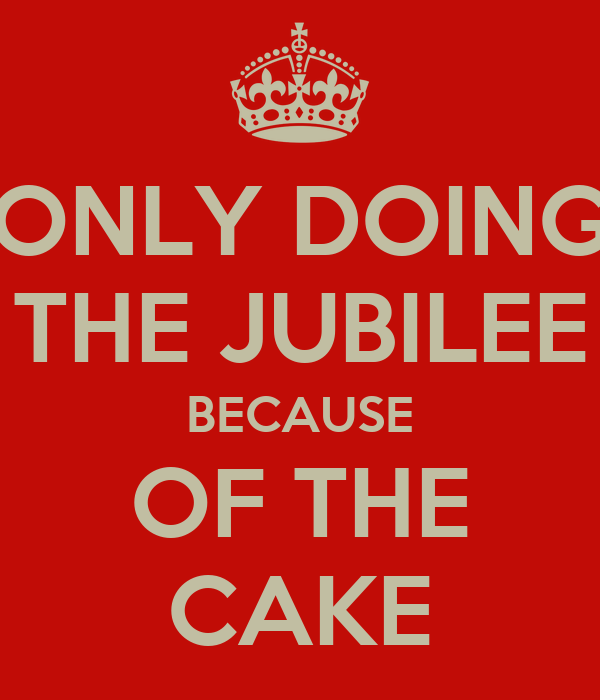 ONLY DOING THE JUBILEE BECAUSE OF THE CAKE