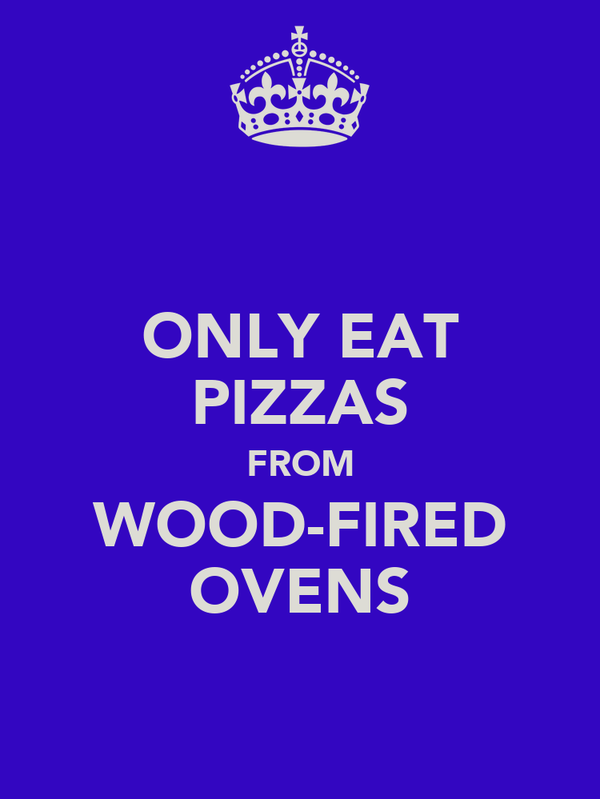 ONLY EAT PIZZAS FROM WOOD-FIRED OVENS