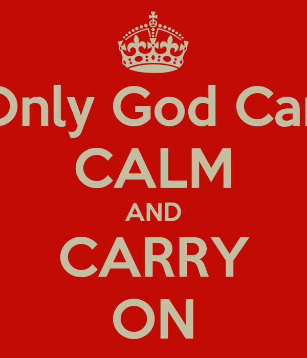Only God Can CALM AND CARRY ON