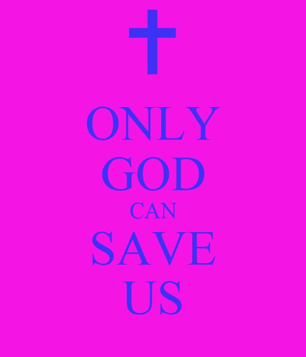 ONLY GOD CAN SAVE US