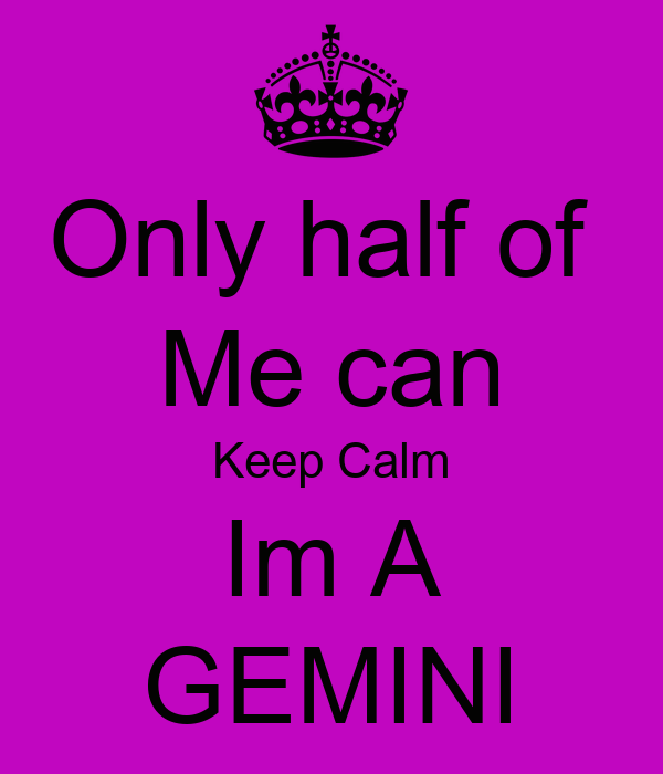 Only half of  Me can Keep Calm Im A GEMINI