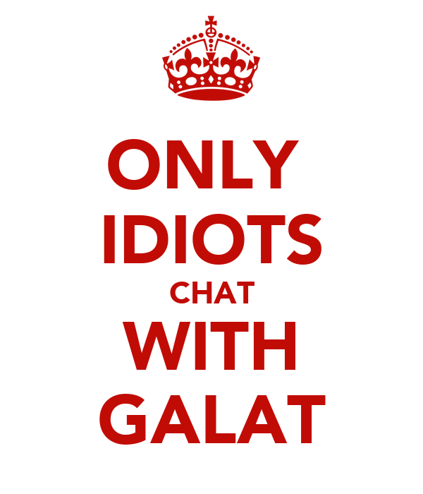 ONLY  IDIOTS CHAT WITH GALAT