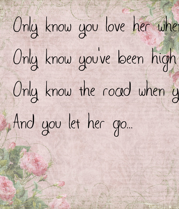 Only know you love her when you let her go,