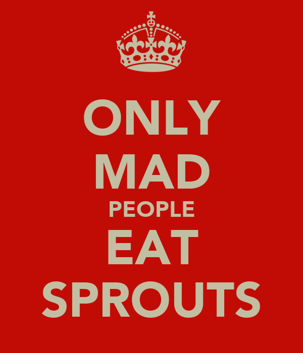 ONLY MAD PEOPLE EAT SPROUTS