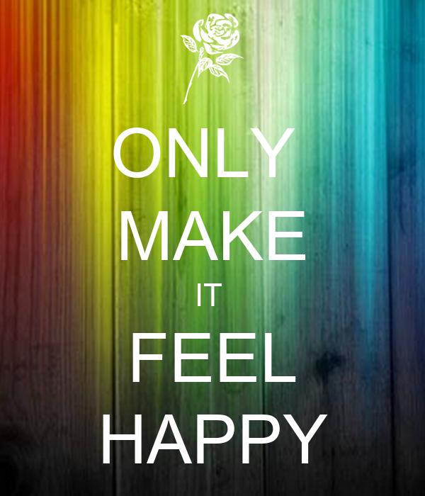 ONLY  MAKE IT  FEEL HAPPY