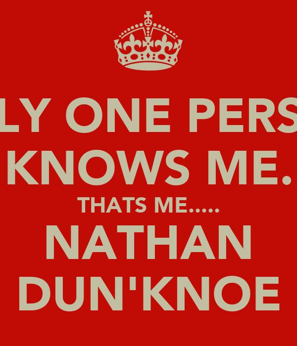 ONLY ONE PERSON KNOWS ME. THATS ME..... NATHAN DUN'KNOE