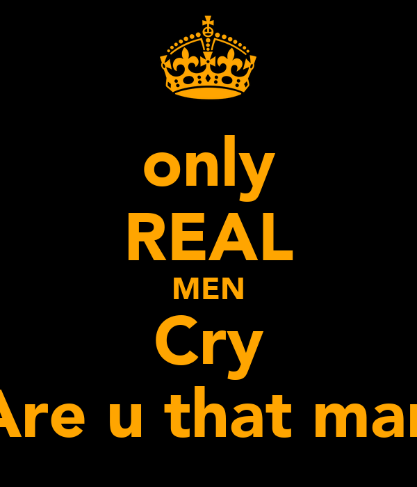 only REAL MEN Cry Are u that man