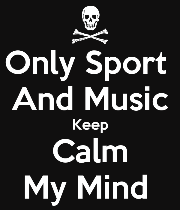 Only Sport  And Music Keep Calm My Mind