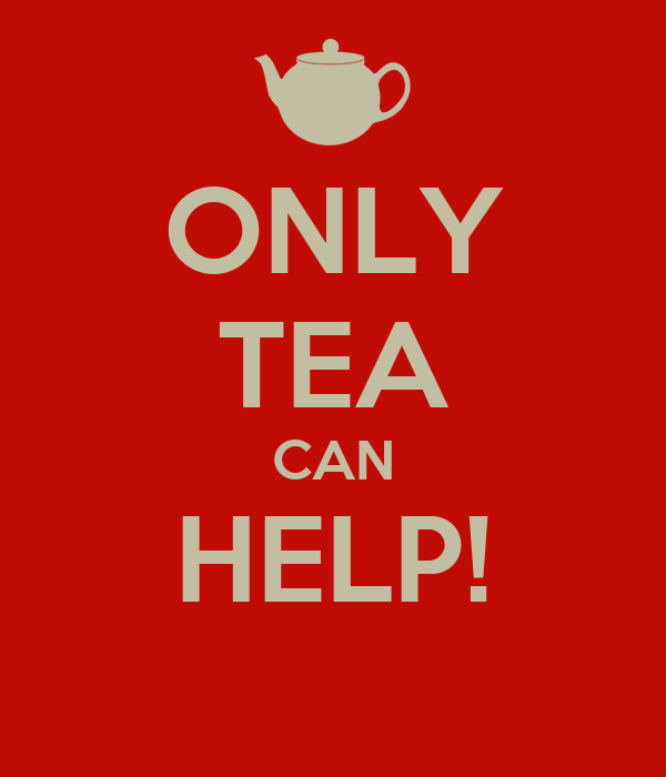 ONLY TEA CAN HELP!