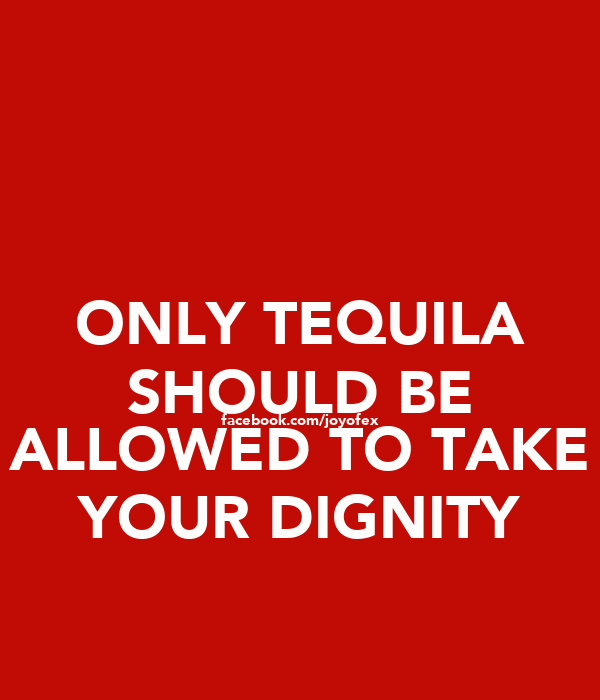 ONLY TEQUILA SHOULD BE facebook.com/joyofex ALLOWED TO TAKE YOUR DIGNITY