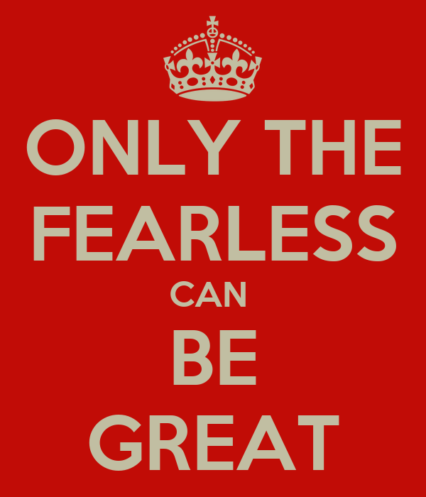 ONLY THE FEARLESS CAN  BE GREAT