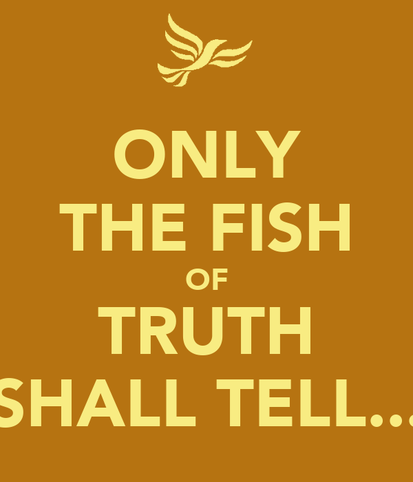 ONLY THE FISH OF TRUTH SHALL TELL...