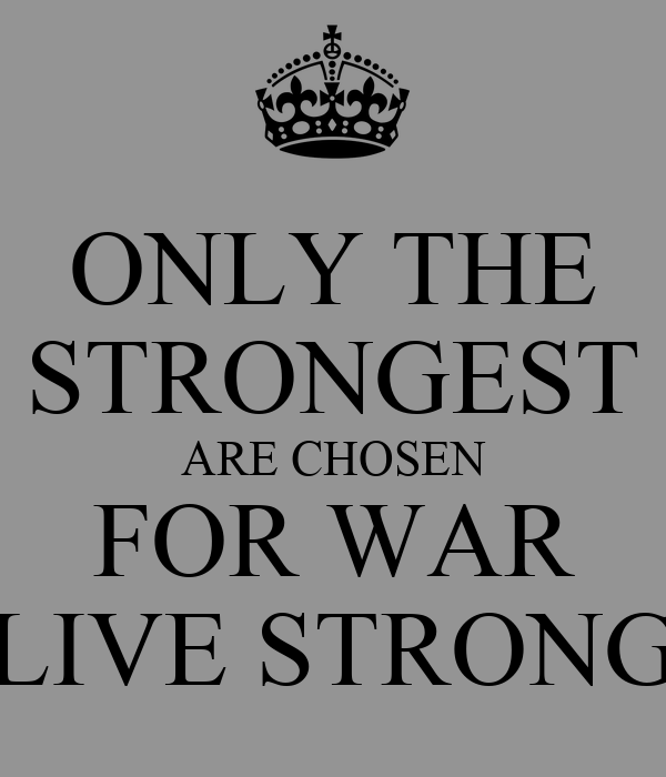ONLY THE STRONGEST ARE CHOSEN FOR WAR LIVE STRONG