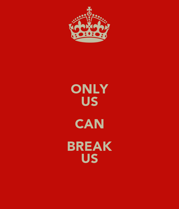 ONLY US CAN BREAK US