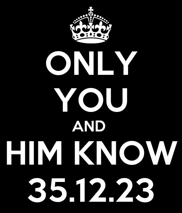 ONLY YOU AND  HIM KNOW 35.12.23