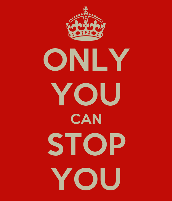 ONLY YOU CAN STOP YOU