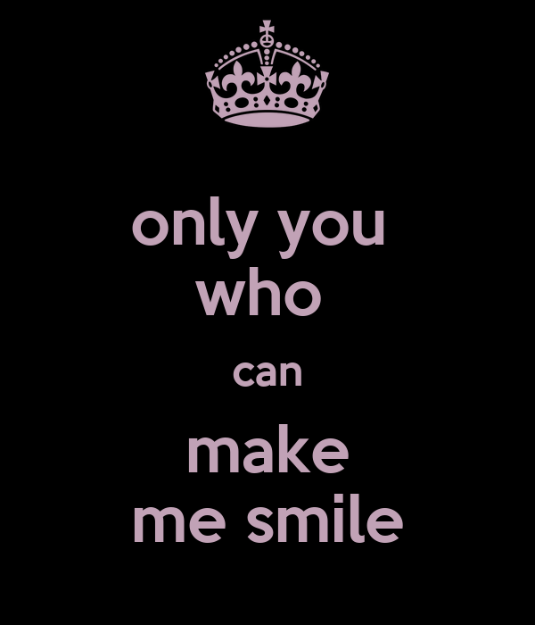 only you  who  can make me smile