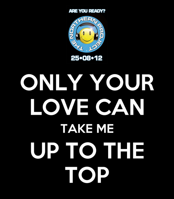 ONLY YOUR LOVE CAN TAKE ME UP TO THE TOP