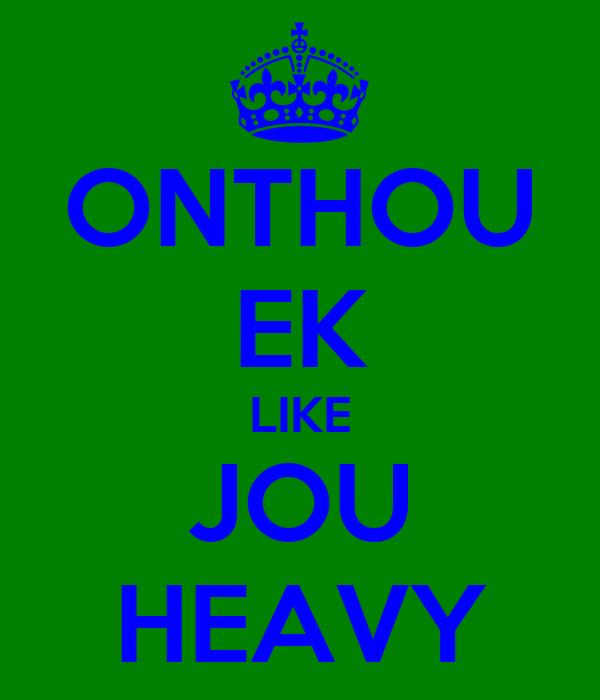 ONTHOU EK LIKE JOU HEAVY
