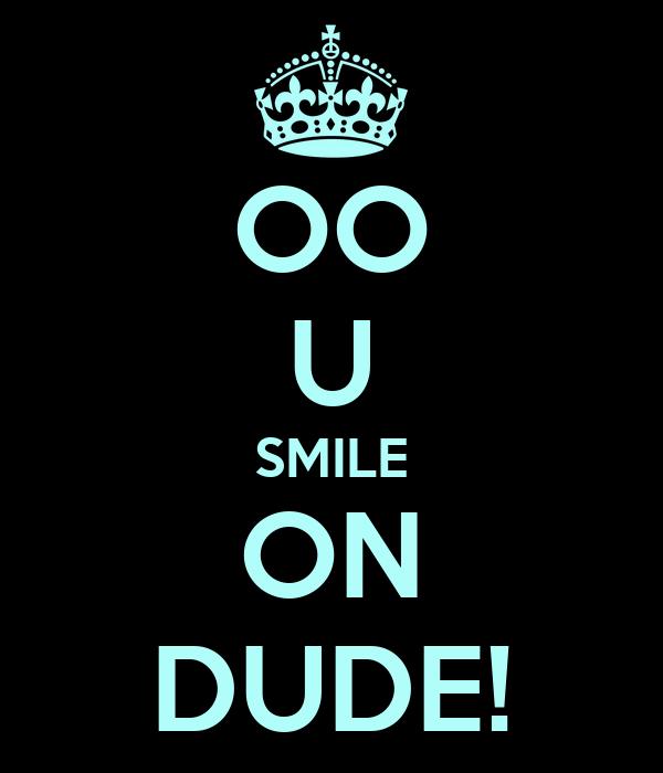 OO U SMILE ON DUDE!