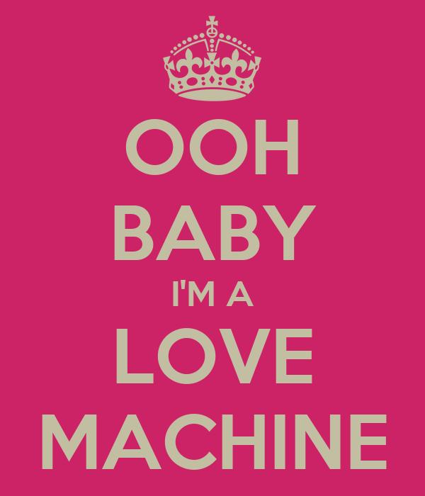 OOH BABY I'M A LOVE MACHINE