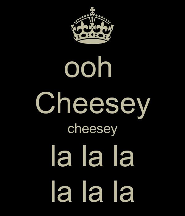 ooh  Cheesey cheesey la la la la la la