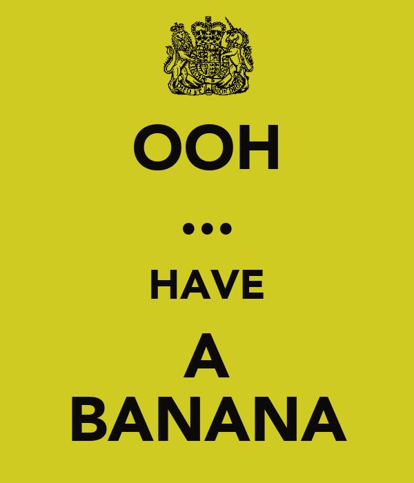 OOH ... HAVE A BANANA