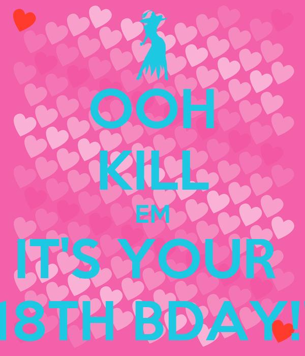 OOH KILL EM IT'S YOUR  18TH BDAY!!