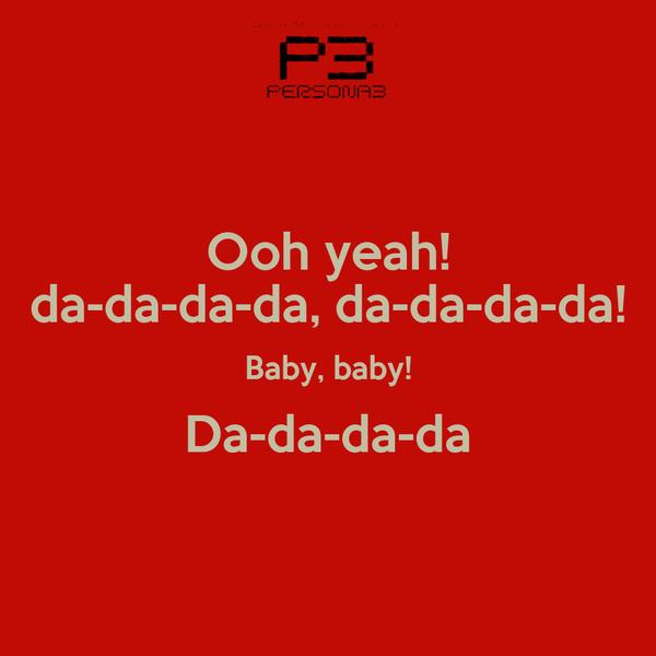 Ooh yeah! da-da-da-da, da-da-da-da! Baby, baby! Da-da-da-da