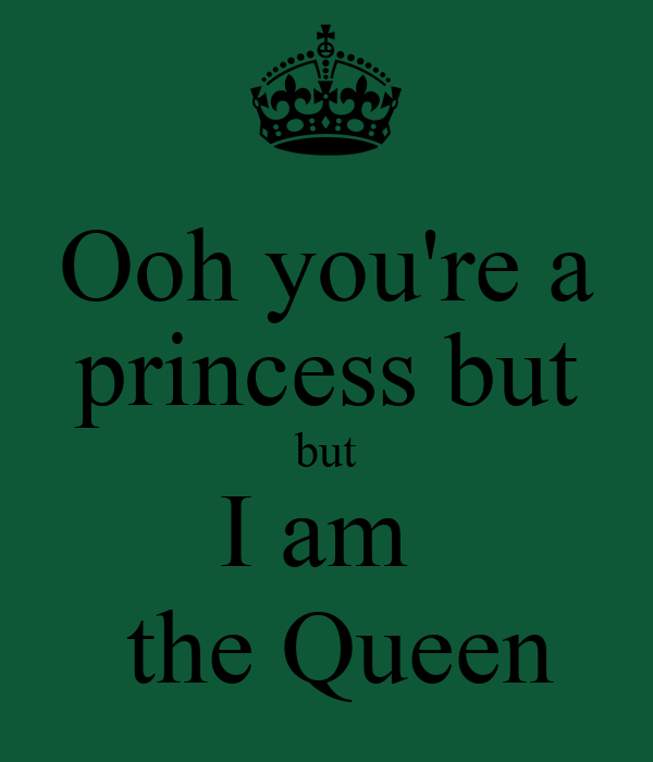 Ooh you're a princess but but I am   the Queen