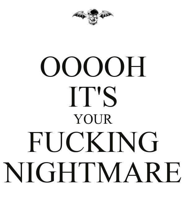 OOOOH IT'S YOUR FUCKING NIGHTMARE