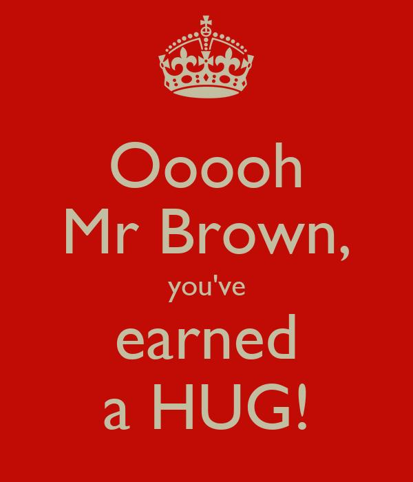 Ooooh Mr Brown, you've earned a HUG!