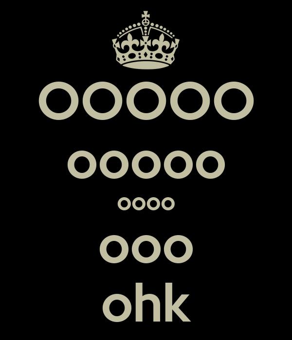 OOOOO ooooo oooo ooo ohk