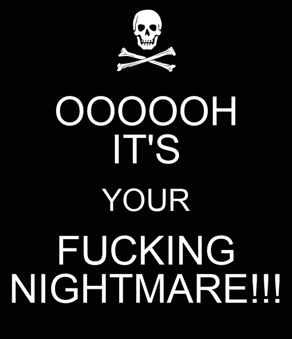 OOOOOH IT'S YOUR FUCKING NIGHTMARE!!!