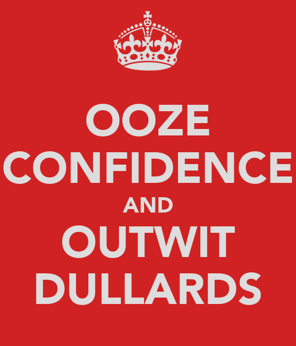 OOZE CONFIDENCE AND OUTWIT DULLARDS