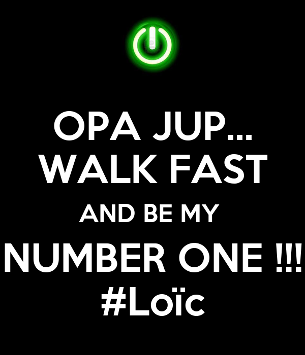 OPA JUP... WALK FAST AND BE MY  NUMBER ONE !!! #Loïc