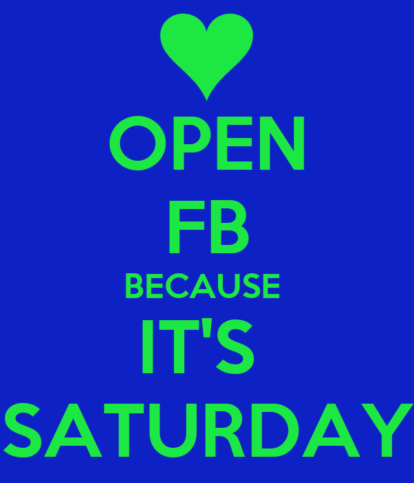 OPEN FB BECAUSE  IT'S  SATURDAY