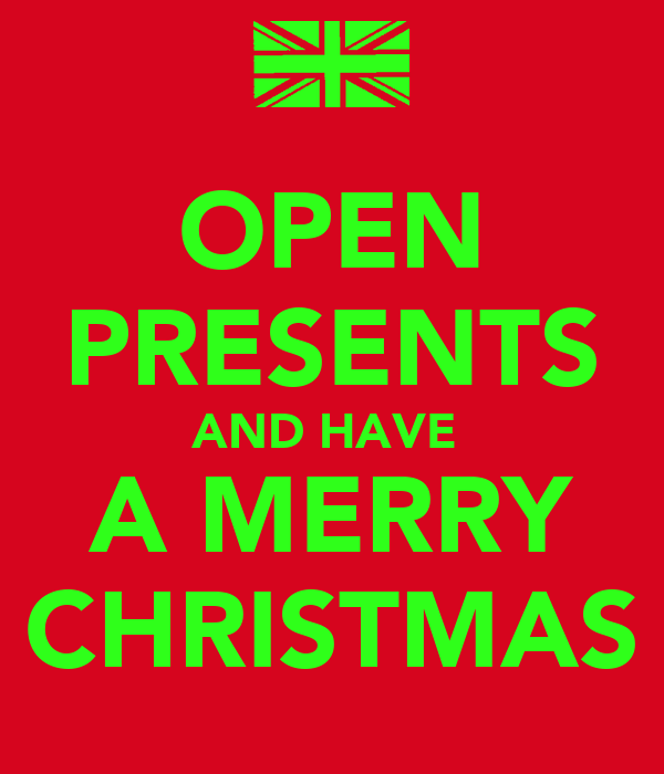 OPEN PRESENTS AND HAVE  A MERRY CHRISTMAS